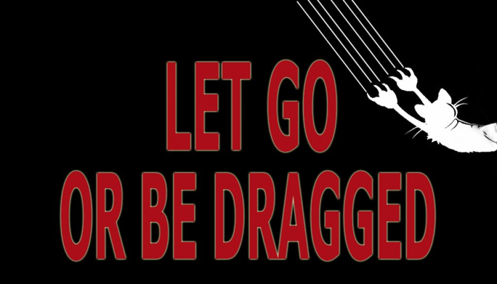 LET GO, LET GOD – LET GO, OR BE DRAGGED